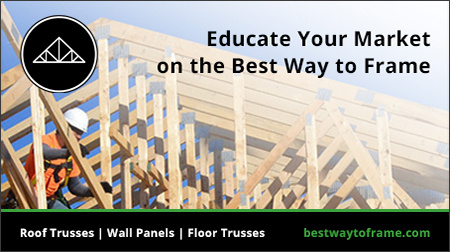 Educate your market on the best way to frame, roof trusses, wall panels and floor trusses